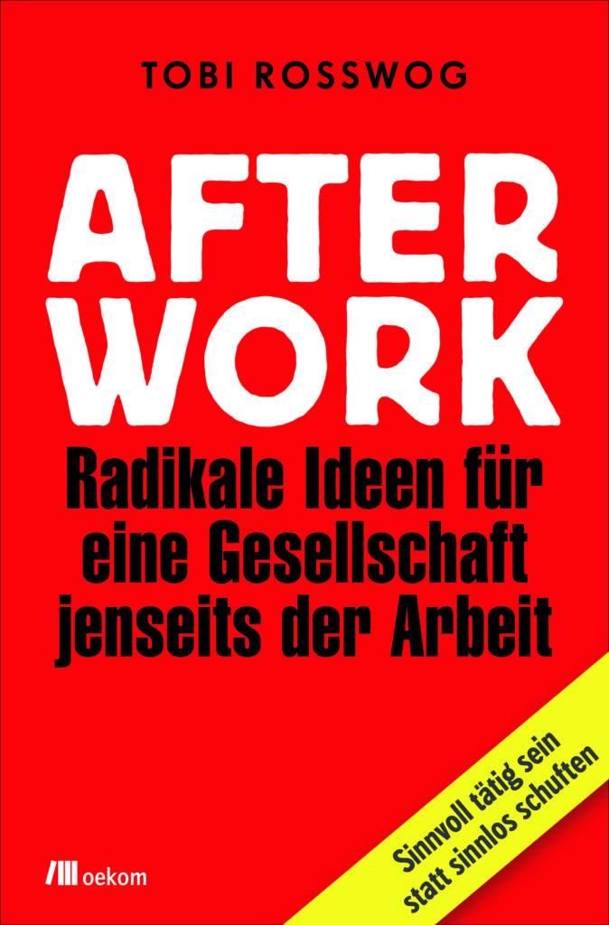 AFTER WORK - Radikale Ideen für eine Gesellschaft jenseits der Arbeit
